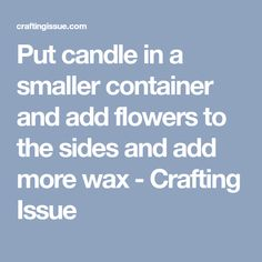 Put candle in a smaller container and add flowers to the sides and add more wax - Crafting Issue