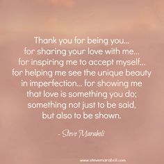 """Thank you for being you… for sharing your love with me… for inspiring me to accept myself… for helping me see the unique beauty in imperfection… for showing me that love is something you do; something not just to be said, but also to be shown."" - Steve Maraboli #quote"