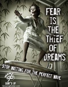 Just Do It....Fear is the thief of Dreams Stop Waiting For the Perfect Wave