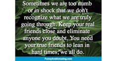 Sometimes we are too numb or in shock that we dont recognize what we are truly going through. Keep your real friends close a Funny Friend Memes, Numb, Real Friends, Hard Times, Need You, Tough Times, I Need You, True Friends