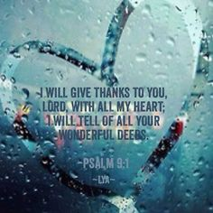 water heart  of water      I Will give thanks to you, Lord, with all my heart: I will tell of all you wonderful  deeds.   Psalm 9:1