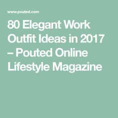 80 Elegant Work Outfit Ideas in 2017 – Pouted Online Lifestyle Magazine