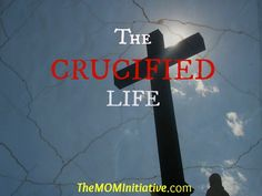 Are you living THE CRUCIFIED LIFE? It may look a lot different than what you think. www.themominitiative.com
