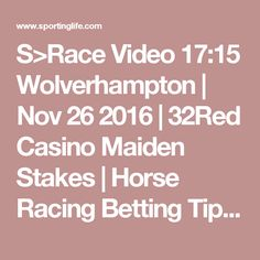 S>Race Video 17:15 Wolverhampton | Nov 26 2016 | 32Red Casino Maiden Stakes | Horse Racing Betting Tips | Racecards, Live Results amp; News | Sporting Life
