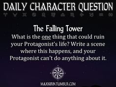 maxkirin: ★ DAILY CHARACTER QUESTION ★ The Falling Tower What is the one thing that could ruin your Protagonist's life? Write a scene where this happens, and your Protagonist can't do anything about it. Want to publish a story inspired by this prompt? Click here to read the guidelines~ ♥︎ And, if you're looking for more writerly content, make sure to follow me: maxkirin.tumblr.com!