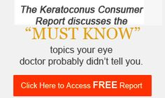 Just submit your name and email and immediately be emailed the Keratoconus Consumer Report which brings you up to speed on all that's out there to fix your keratoconus and improve your eyesight.