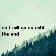 I will go on until the end ~Breaking Benjamin.
