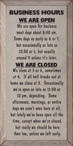 Business Hours: We Are Open: We Are Open For Business Most Days About 8:30 am. Some Days As Early As 6 Or 7, But Occasionally As Late As 12:30 Or 1, But Usually Around 9 Unless It's Later. We Are Closed: We Close At 5 Or 6, Sometimes At 4. If All Hel