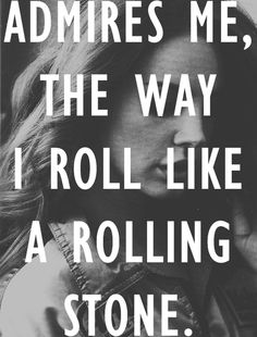 Admires me, the way I roll like a rolling stone - Lana del Rey - Off to the Races My favorite line of the song.