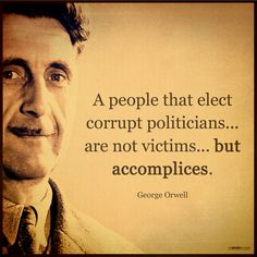"""""""A people that elect corrupt politicians, imposters, thieves and traitors are not victims... but accomplices"""" ― George Orwell"""