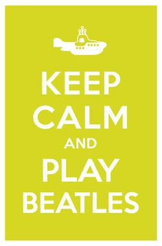 KEEP CALM AND PLAY BEATLES