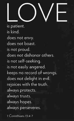 One of my Fav. bible verses about love  1Corinthians 13:4-7 live by this and you will not fail