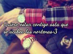 ♥ quiero estar contigo asta que se acaben las nortenas ♥ Osea para siempre ˆ-ˆ!!