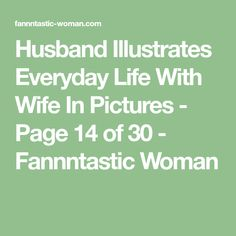 Husband Illustrates Everyday Life With Wife In Pictures - Page 14 of 30 - Fannntastic Woman