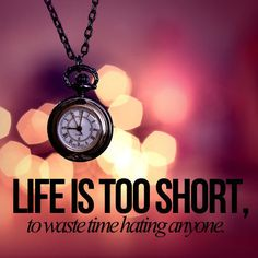 Life's too short to hate
