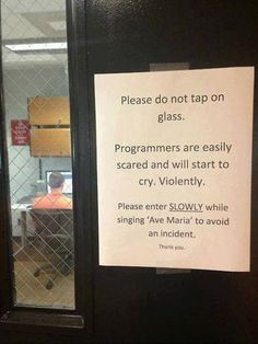 Please do not tap on glass. Programmers are easily scared and will start to cry. Violently. Please enter SLOWLY while singing 'Ave Maria' to avoid an incident. Thank you. #quote #quotes #cite #citation #citations #wisequotes #word #words #wisewords #saying #proverb #programmer #programming #softwaredevelopment #softwareengineer