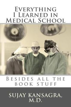 Everything I Learned in Medical School by Sujay M. Kansagra MD