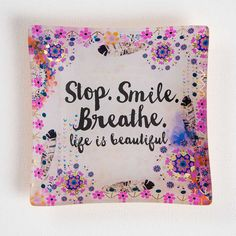 """Stop.+Smile.+Breathe.+Square+Glass+Tray++-+Full-color+glass+tray+with+""""Stop.+Smile.+Breath.+Life+is+beautiful.""""+sentiment+and+floral+design.+Perfect+for+holding+jewelry,+coins+and+other+small+trinkets!+Not+for+food+use."""