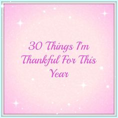 30 Things I Am Thankful For This Year