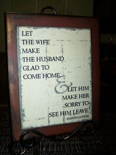 """""""Let the wife make the husband glad to come home and let him make her sorry to see him leave"""" - Martin Luther"""