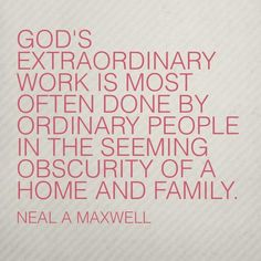 """God's extraordinary work is most often done by ordinary people in the seeming obscurity of a home and family."" –Neal A. Maxwell  http://pinterest.com/pin/24066179228836158 Learn more http://facebook.com/FamilyProclamation #ShareGoodness"