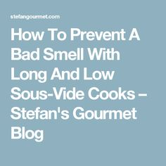 How To Prevent A Bad Smell With Long And Low Sous-Vide Cooks – Stefan's Gourmet Blog