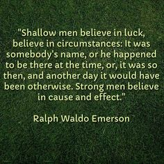 """""""Shallow men believe in luck, believe in circumstances: It was somebody's name, or he happened to be there at the time, or, it was so then, and another day it would have been otherwise. Strong men believe in cause and effect.""""    Ralph Waldo Emerson    #quotes #qotd #qod #motivation #inspiration"""