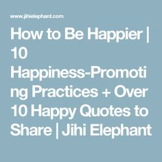 How to Be Happier | 10 Happiness-Promoting Practices + Over 10 Happy Quotes to Share | Jihi Elephant