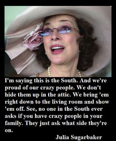 """I'm saying this is the South. And we're proud of our crazy people. We don't hide them up in the attic. We bring 'em right down to the living room and show 'em off. See, no one in the South ever asks if you have crazy people in your family. They just ask what side they're on."" -- Julia Sugarbaker     Designing Women"