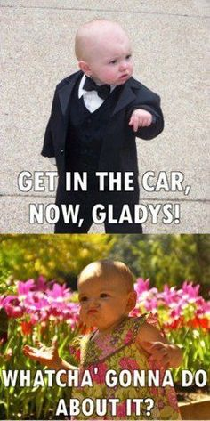 Get in the car now Gladys