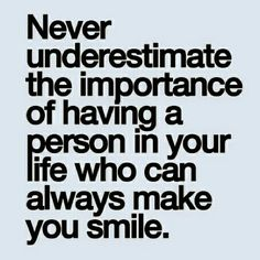 """Never underestimate the importance of having a person in your life who can always make you smile!"""