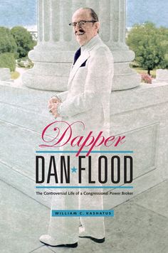 DAPPER DAN FLOOD: THE CONTROVERSIAL LIFE OF A CONGRESSIONAL POWER BROKER by William C. Kashatus:http://www.psupress.org/books/titles/978-0-271-03618-2.html