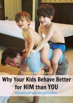 Why your kids behave better for him than you. It's a scientific fact. Get some more tidbits of Daddy's parenting wisdom.: