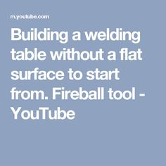 Building a welding table without a flat surface to start from. Fireball tool - YouTube