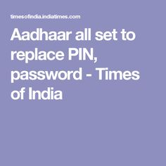 Aadhaar all set to replace PIN, password - Times of India