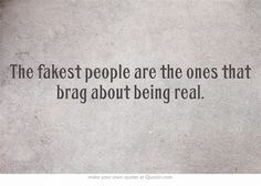 The fakest people are the ones that brag about being real. Holy smokes... this quotes struck gold! And they're the ones that accuse you of being fake! There you have it.