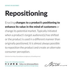 Enacting changes to a product's positioning to enhance its value in the mind of customers or change its potential market. Typically initiated when a product's target audience(s) has shifted or the product is used in a different manner than originally positioned. It is almost always possible to reposition the product and create an alternate consumer perception. Target Audience, Almost Always, Manners, Perception, Definitions, Being Used, Mindfulness, Branding, Positivity