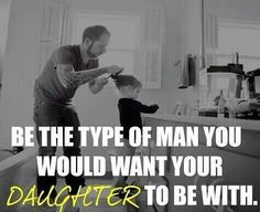 Be the kind of man you would want your daughter to be with. Treat women the way you want your daughter to be treated. Actions speak louder than words. You are teaching her. Father Daughter Quotes, Father Quotes, Dad Quotes, Daddy Daughter, Quotes To Live By, Love Quotes, Inspirational Quotes, Family Quotes, Random Quotes