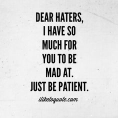 Dear Haters, I have so much for you to be mad at. Just be patient. Dear Haters, I have so much for you to be mad at. Just be patient. Badass Quotes, Cute Quotes, Funny Quotes, Favorite Quotes, Best Quotes, Dear Haters, Quotes About Haters, Fake Life, Drama Quotes