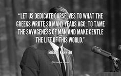 Let us dedicate ourselves to what the Greeks wrote so many years ago: to tame the savageness of man and make gentle the life of this world. - Robert Kennedy at Lifehack QuotesRobert Kennedy at http://quotes.lifehack.org/by-author/robert-kennedy/