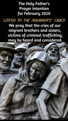 The Holy Father's Prayer Intention for February 2020 Listen to the Migrants' Cries We pray that the cries of our migrant brothers and sisters,victims of criminal trafficking,may be heard and considered. Catholic News, Catholic Quotes, Catholic Prayers, Holy Father Prayer, Prayers Of The Saints, Unity Quotes, Divine Mercy Sunday, Grace Quotes, Freedom Quotes