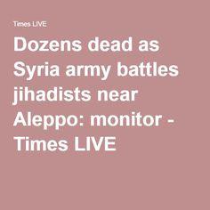 Dozens dead as Syria army battles jihadists near Aleppo: monitor - Times LIVE Sunday Times Newspaper, Aleppo, Syria, Live, Monitor, Battle, Army, Gi Joe, Military