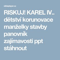 RISKUJ! KAREL IV.. dětství korunovace manželky stavby panovník zajímavosti ppt stáhnout Education, School, History, Training, Educational Illustrations, Learning, Onderwijs, Studying