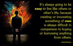 It's always going to be easy to live like others or other's life, because creating or innovating something of own is always difficult in comparison to buying or borrowing anything from others