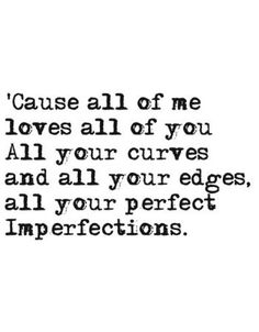 cause all of me loves all of you. all your curves + all your edges, all your perfect imperfections. {john legend}. Love this song