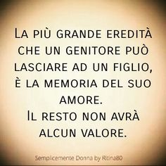 The greatest inheritance a parent can leave to a child is the memory of his love. The rest will have no value. Italian Phrases, Italian Quotes, Verona, Beautiful Words, Sentences, Life Lessons, Quotations, Love Quotes, Wisdom