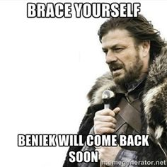 Brace yourself Beniek will come back soon   Prepare yourself