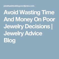 Avoid Wasting Time And Money On Poor Jewelry Decisions | Jewelry Advice Blog