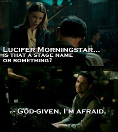 Quote from Lucifer 1x01 │ Chloe Decker: Lucifer Morningstar… is that a stage name or something? Lucifer Morningstar: God-given, I'm afraid.