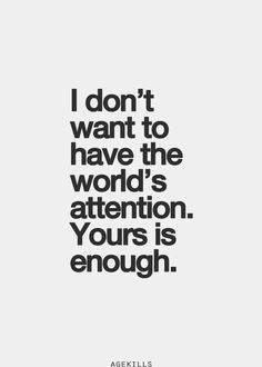 I Don't Want To Have The World's Attention. Yours Is Enough.